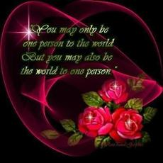 you may only be one person to the world but you may also be the world to one person