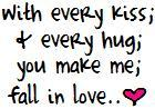 with every kiss and every hug you make me fall in love