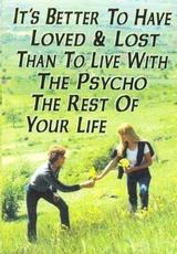 it's better to have loved and lost than to live with the psycho the rest of your life
