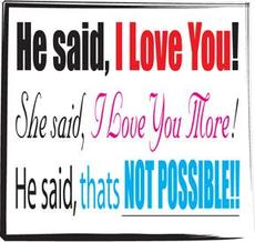 he said i love you she said i love you more he said thats not possible