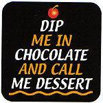 dip me in chocolate and call me dessert