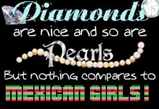 diamonds are nice so are pearls but nothing compares to mexican girls
