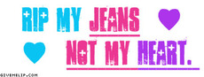 rip my jeans not my heart
