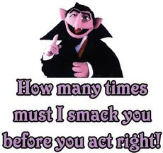 how many times must i smack you before you act right