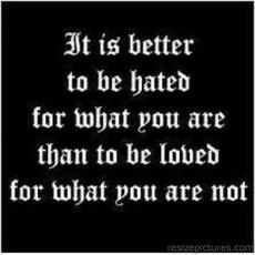 it is better to be hated for what youare than to be loved for what you are not