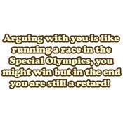 arguing with you is like running a race in the special olympics you might win but in the end you are