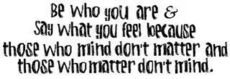 be who you are and say what you feel because those who mind don't matter and those who matter don't